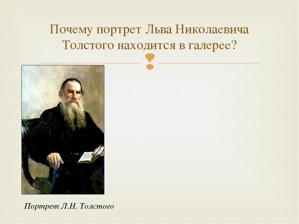 Почему портрет Льва Николаевича Толстого находится в галерее? Портрет Л.Н. Т...