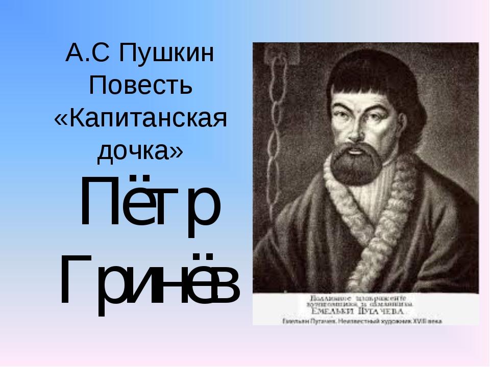 А.С Пушкин Повесть «Капитанская дочка» Пётр Гринёв
