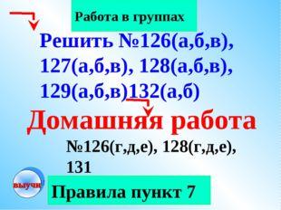 Правила пункт 7 Работа в группах Домашняя работа №126(г,д,е), 128(г,д,е), 131