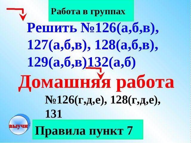 Правила пункт 7 Работа в группах Домашняя работа №126(г,д,е), 128(г,д,е), 131...