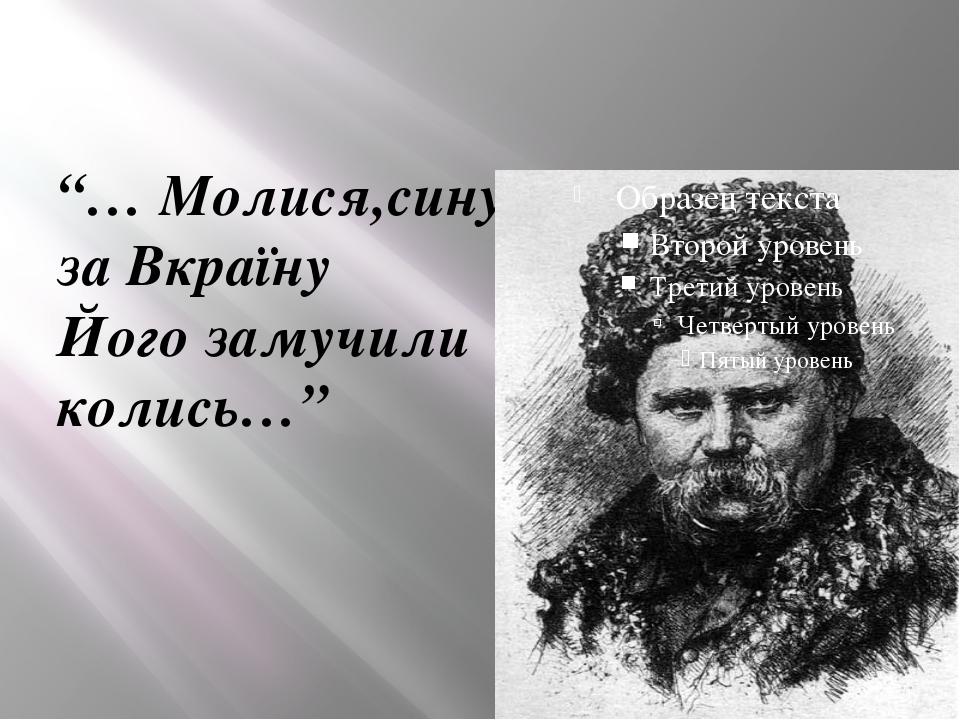 """""""… Молися,сину: за Вкраїну Його замучили колись…"""""""
