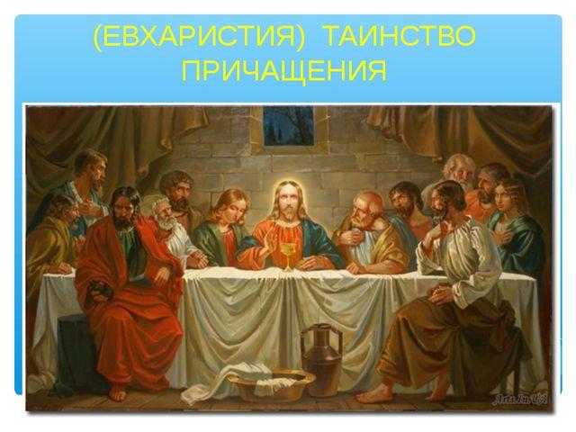 (ЕВХАРИСТИЯ) ТАИНСТВО ПРИЧАЩЕНИЯ