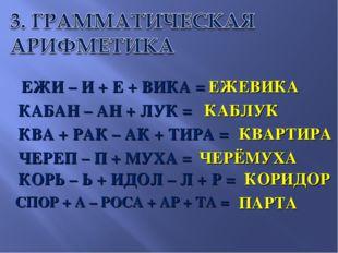 ЕЖИ – И + Е + ВИКА = КАБАН – АН + ЛУК = КВА + РАК – АК + ТИРА = ЧЕРЕП – П + М