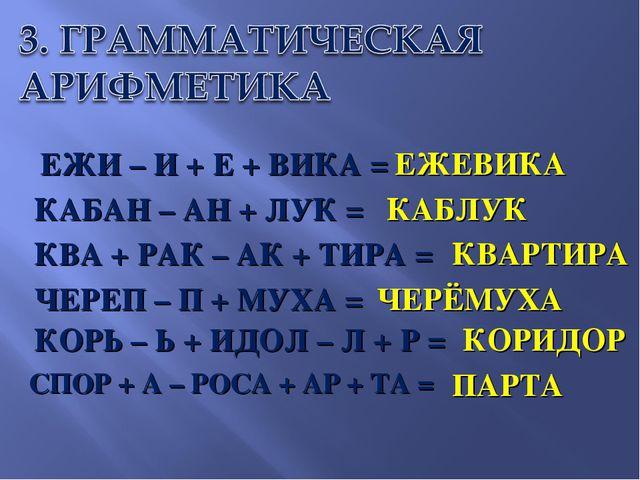 ЕЖИ – И + Е + ВИКА = КАБАН – АН + ЛУК = КВА + РАК – АК + ТИРА = ЧЕРЕП – П + М...