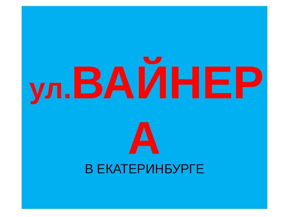 ул.ВАЙНЕРА В ЕКАТЕРИНБУРГЕ