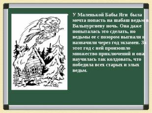У Маленькой Бабы Яги была мечта попасть на шабаш ведьм в Вальпургиеву ночь.