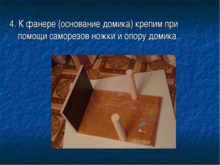 4. К фанере (основание домика) крепим при помощи саморезов ножки и опору доми