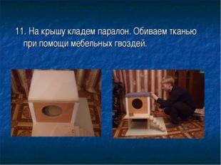 11. На крышу кладем паралон. Обиваем тканью при помощи мебельных гвоздей.