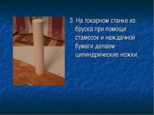 3. На токарном станке из бруска при помощи стамесок и наждачной бумаги делаем