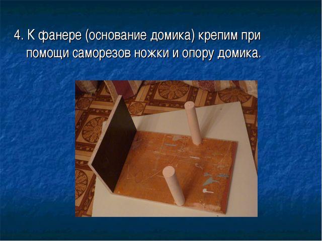 4. К фанере (основание домика) крепим при помощи саморезов ножки и опору доми...