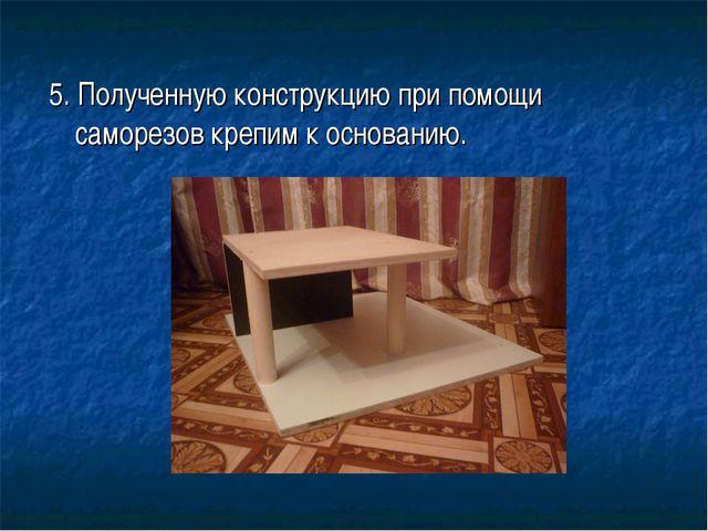 5. Полученную конструкцию при помощи саморезов крепим к основанию.