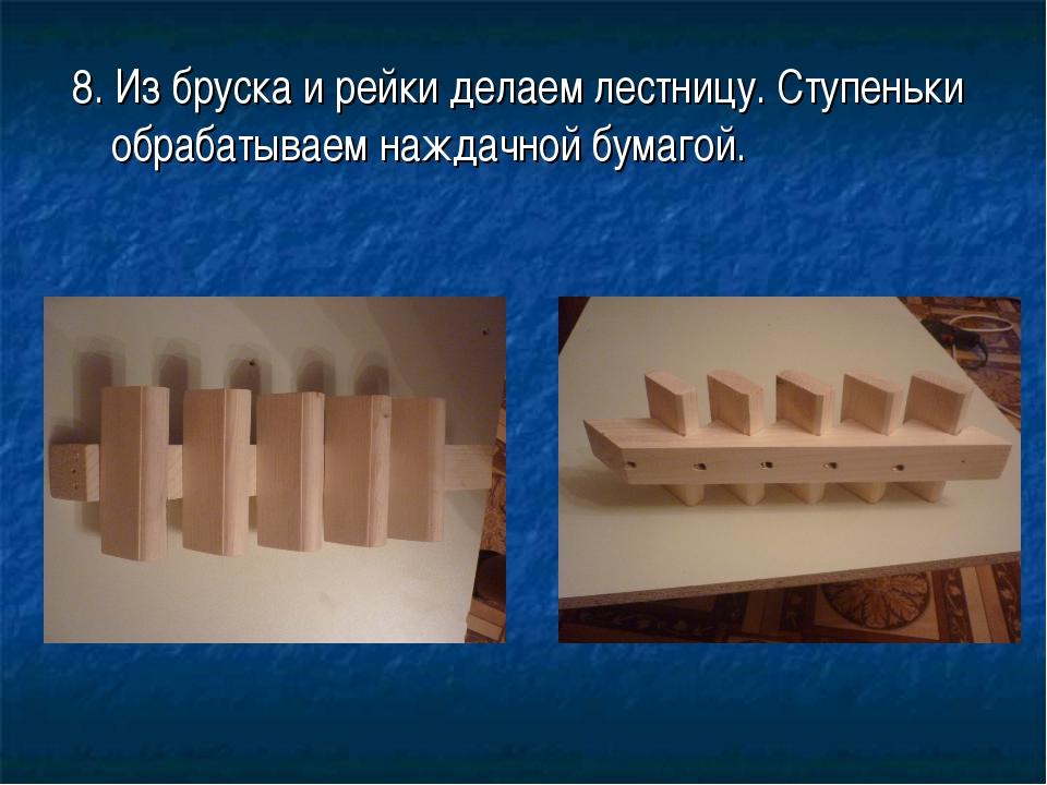 8. Из бруска и рейки делаем лестницу. Ступеньки обрабатываем наждачной бумагой.