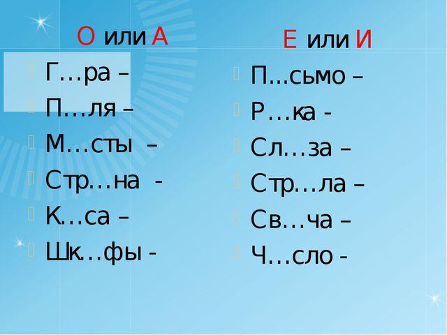 О или А Г…ра – П…ля – М…сты – Стр…на - К…са – Шк…фы - Е или И П...сьмо – Р…ка...