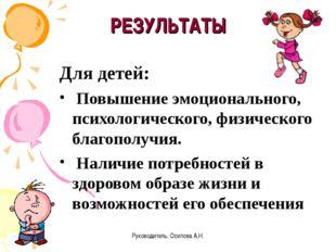 Руководитель: Осипова А.Н. РЕЗУЛЬТАТЫ Для детей: Повышение эмоционального, пс