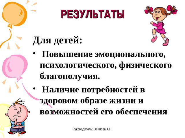 Руководитель: Осипова А.Н. РЕЗУЛЬТАТЫ Для детей: Повышение эмоционального, пс...