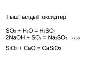 Қышқылдық оксидтер SO3 + H2O = H2SO4 2NaOH + SO2 = Na2SO3 + H2O SiO2 + CaO =