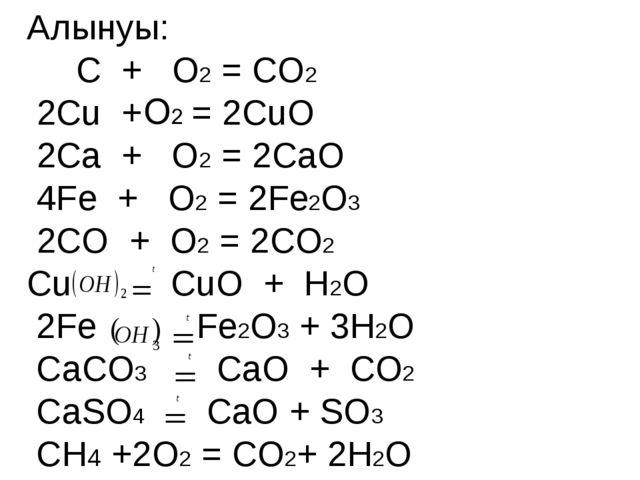 Алынуы: С + О2 = CO2 2Сu + = 2CuO 2Сa + О2 = 2CaO 4Fe + О2 = 2Fe2O3 2СO + О2...