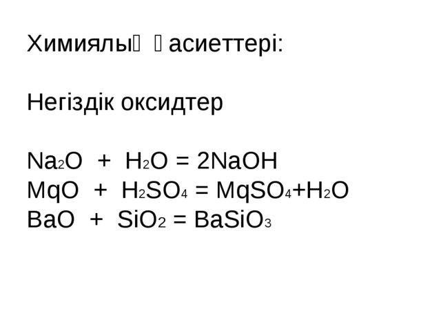 Химиялық қасиеттері: Негіздік оксидтер Na2O + H2O = 2NaOH MqO + H2SO4 = MqSO4...