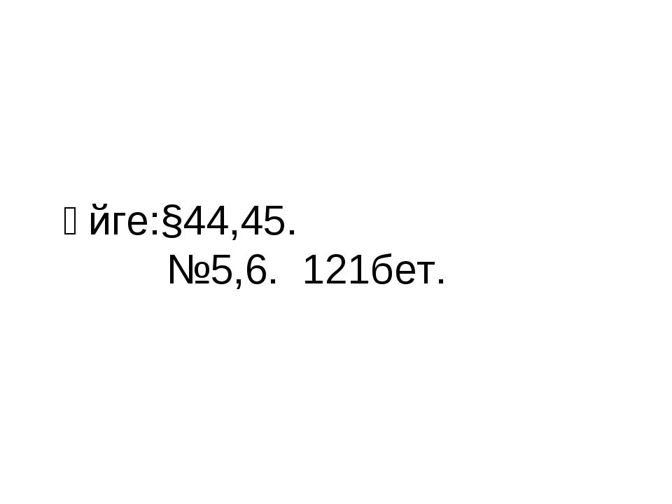 Үйге:§44,45. №5,6. 121бет.