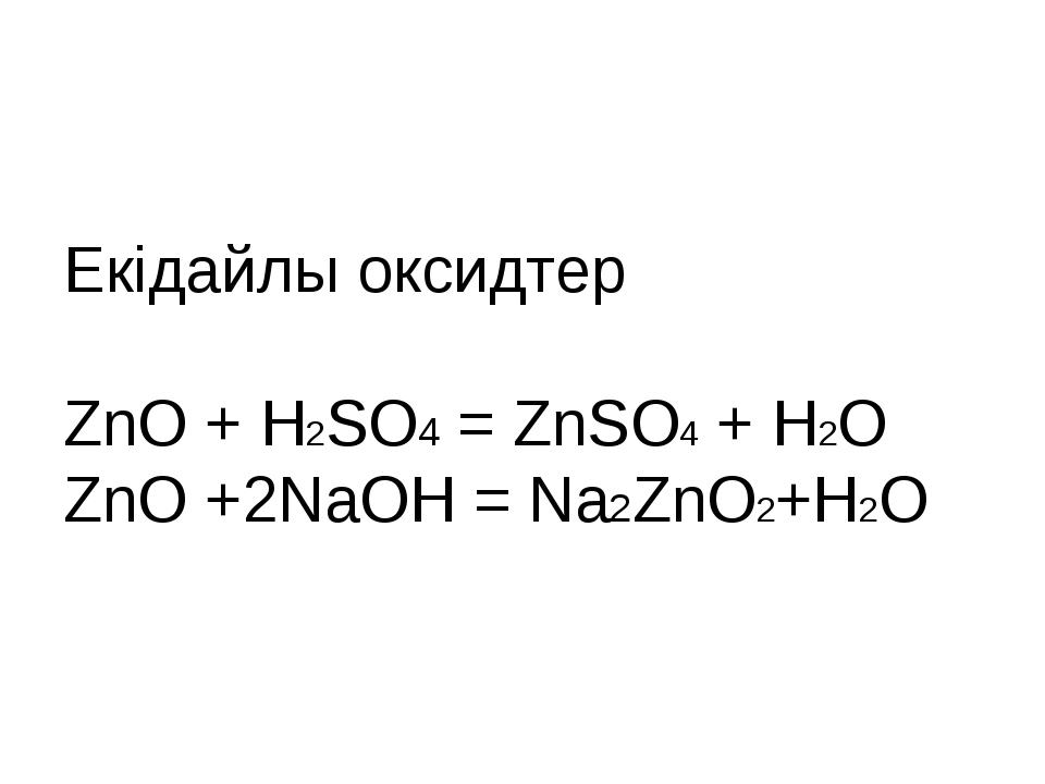 Екідайлы оксидтер ZnO + H2SO4 = ZnSO4 + H2O ZnO +2NaOH = Na2ZnO2+H2O