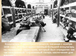 Концлагерь Равенсбрюк строился, начиная с ноября 1938 года. Это был единстве