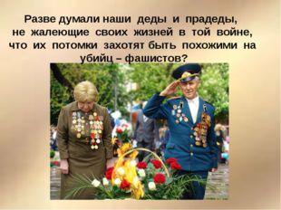 Разве думали наши деды и прадеды, не жалеющие своих жизней в той войне, что и