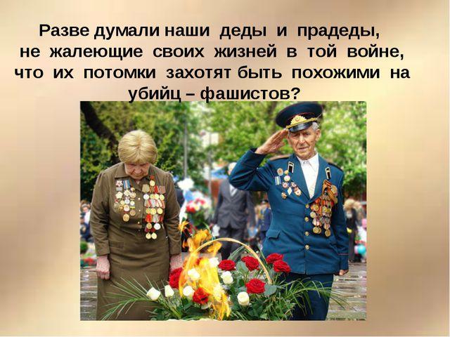 Разве думали наши деды и прадеды, не жалеющие своих жизней в той войне, что и...