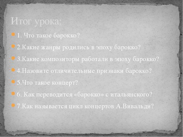 Итог урока: 1. Что такое барокко? 2.Какие жанры родились в эпоху барокко? 3.К...
