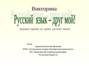 Викторина (игровые приемы на уроках русского языка) Автор Царитова Валентина