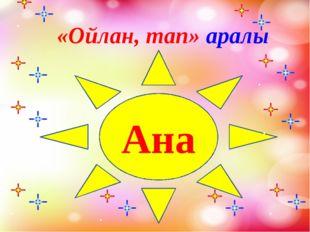 «Ойлан, тап» аралы Ана