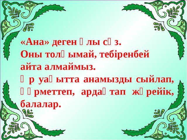 «Ана» деген ұлы сөз. Оны толқымай, тебіренбей айта алмаймыз. Әр уақытта анамы...