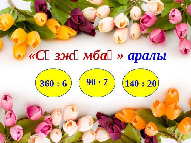 «Сөзжұмбақ» аралы А н А 360 : 6 90 · 7 140 : 20