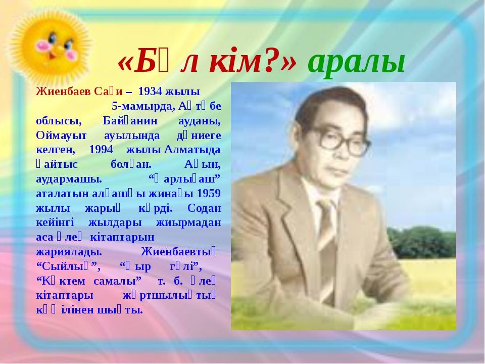 «Бұл кім?» аралы Жиенбаев Сағи– 1934 жылы 5-мамырда,Ақтөбе облысы, Байғанин...