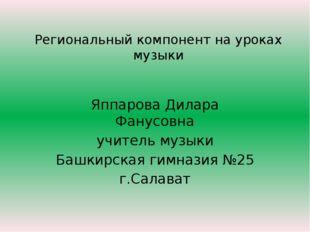 Региональный компонент на уроках музыки Яппарова Дилара Фанусовна учитель муз