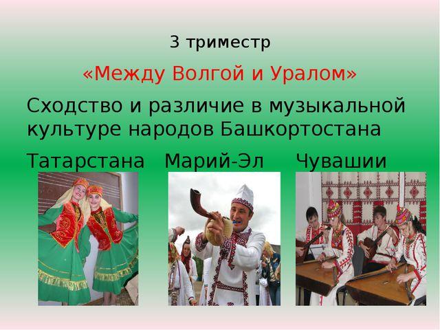 3 триместр «Между Волгой и Уралом» Сходство и различие в музыкальной культуре...