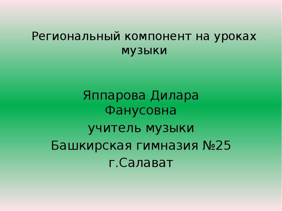 Региональный компонент на уроках музыки Яппарова Дилара Фанусовна учитель муз...