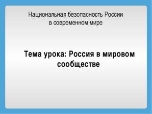 Национальная безопасность России в современном мире Тема урока: Россия в миро