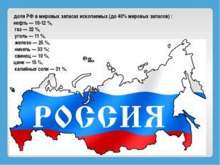доля РФ в мировых запасах ископаемых (до 40% мировых запасов) : нефть— 10-12