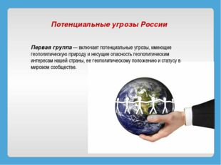 Потенциальные угрозы России Первая группа— включает потенциальные угрозы, и