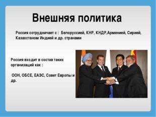 Внешняя политика Россия сотрудничает с : Белоруссией, КНР, КНДР,Арменией, Сир