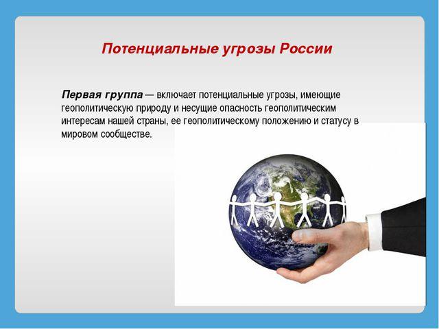 Потенциальные угрозы России Первая группа— включает потенциальные угрозы, и...