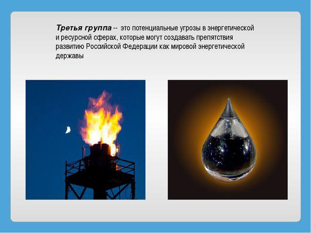 Третья группа- это потенциальные угрозы в энергетической и ресурсной сфера...