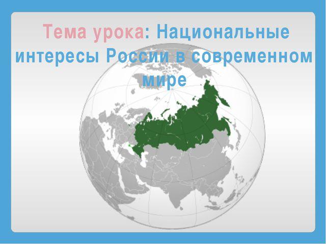 Тема урока: Национальные интересы России в современном мире