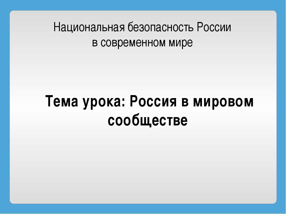 Национальная безопасность России в современном мире Тема урока: Россия в миро...