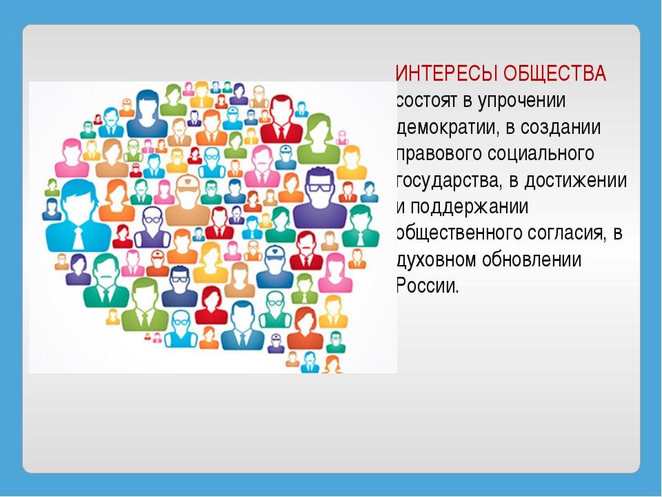 ИНТЕРЕСЫ ОБЩЕСТВА состоят в упрочении демократии, в создании правового социал...