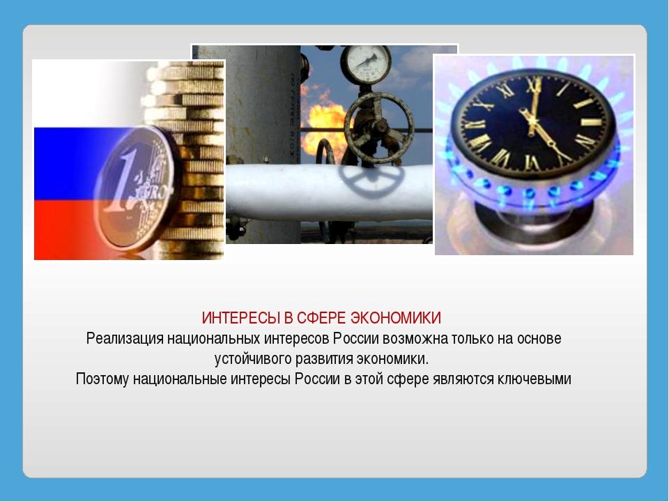ИНТЕРЕСЫ В СФЕРЕ ЭКОНОМИКИ Реализация национальных интересов России возможна...