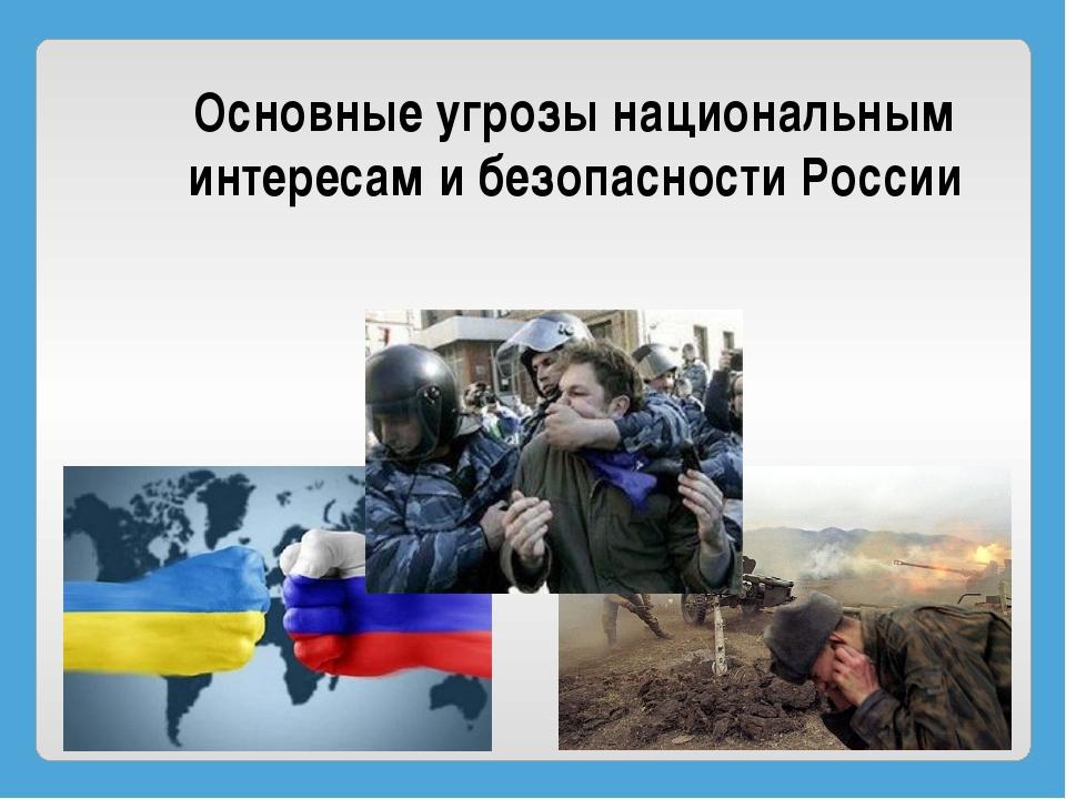 Основные угрозы национальным интересам и безопасности России