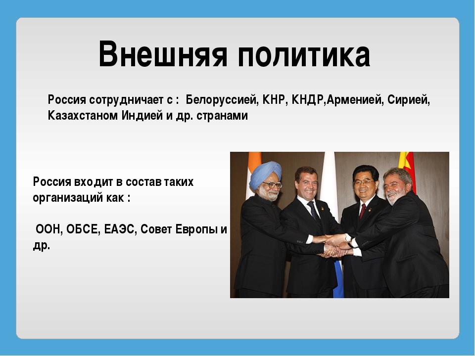 Внешняя политика Россия сотрудничает с : Белоруссией, КНР, КНДР,Арменией, Сир...