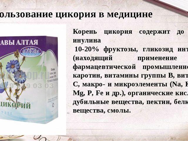 Использование цикория в медицине Корень цикория содержит до 60% инулина 10-2...