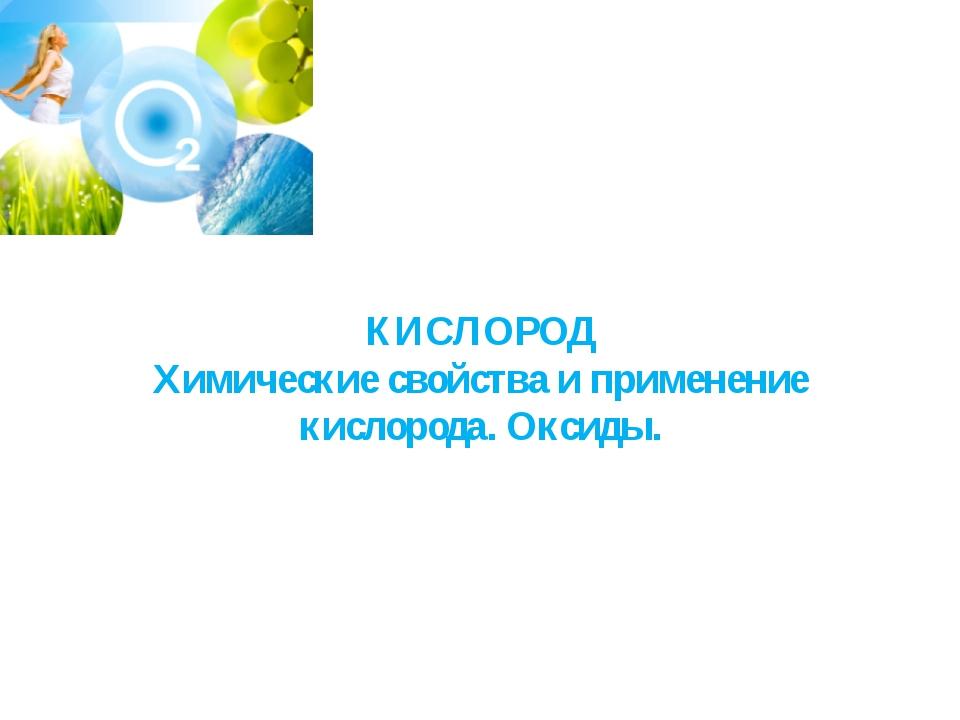 КИСЛОРОД Химические свойства и применение кислорода. Оксиды.